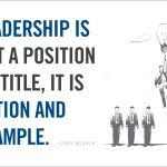 leadership is not a position or a title it is action and example