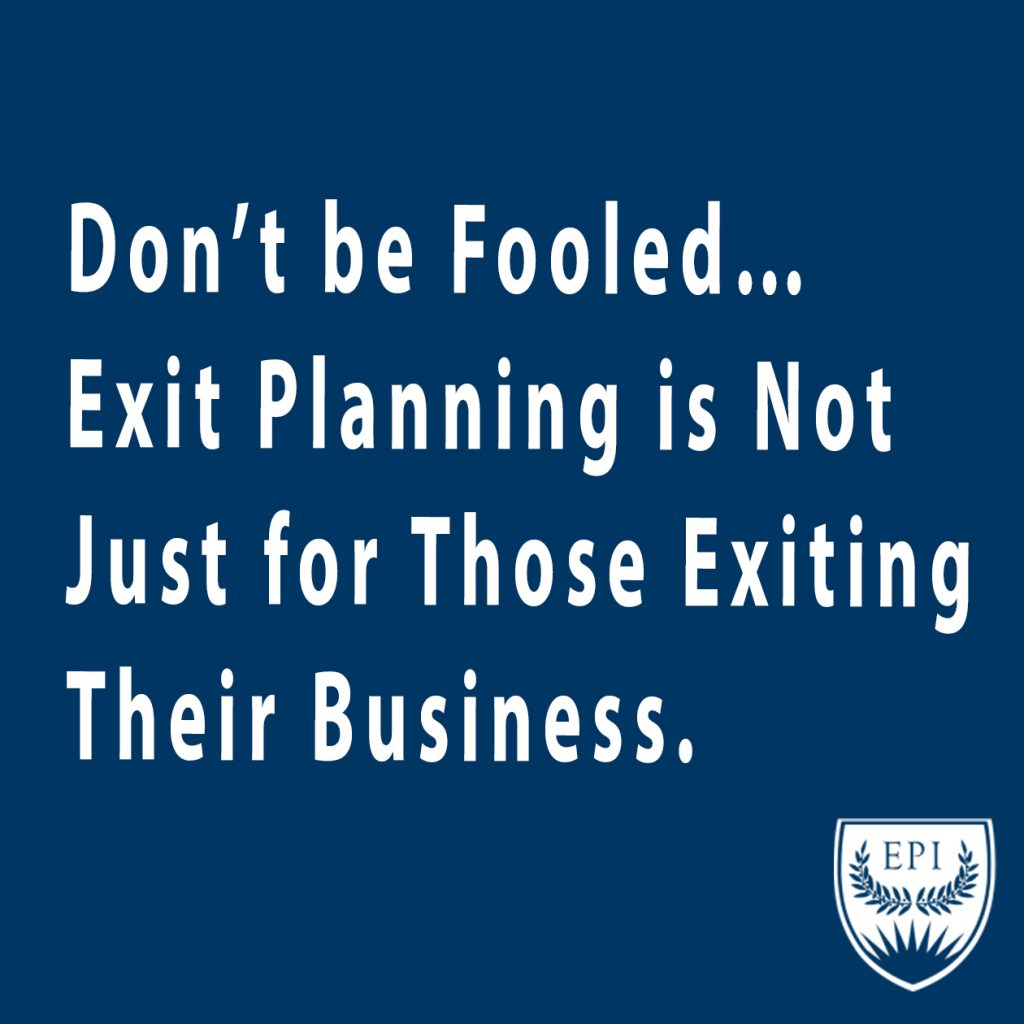 Don't Be Fooled... Exit Planning is Not Just for Those Exiting Their Business