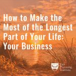 How to Make the Most of The Longest Part of Your Life: Your Business